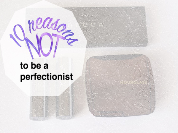 10 reasons NOT to be a perfectionist
